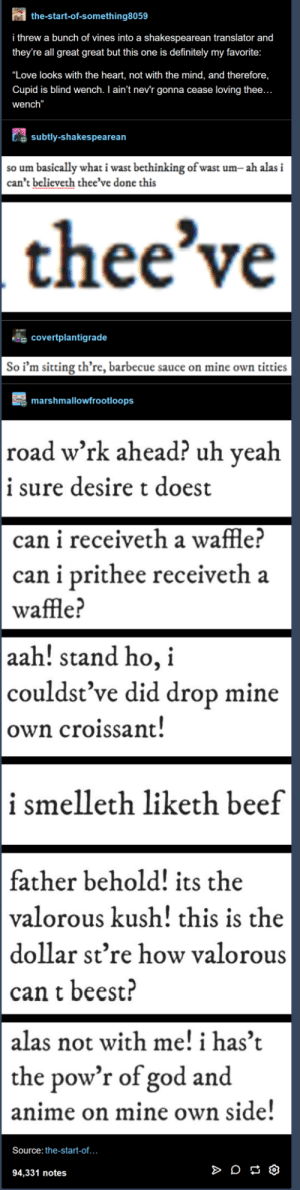 "Anime, Beef, and Definitely: the-start-of-something8059  i threw a bunch of vines into a shakespearean translator and  they're all great great but this one is definitely my favorite  ""Love looks with the heart, not with the mind, and therefore  Cupid is blind wench. I ain't nev'r gonna cease loving thee  wench""  subtly-shakespearean  so um basically what i wast bethinking of wast um-ah alasi  can't believeth thee've done this  thee've  covertplantigrade  So i'm sitting th're, barbecue sauce on mine own titties  marshmallowfrootloops  road w'rk ahead? uh veah  i sure desire t doest  can i receiveth a waffle!  can i prithee receiveth a  waffle?  aah! stand ho, i  couldst've did drop mine  own croissant  i smelleth liketh beef  father behold! its the  valorous kush! this is the  dollar st're how valorous  can t beest?  alas not with me! i has't  the pow'r of god and  anime on mine own side  Source: the-start-of...  94,331 notes Shakespearean vines"