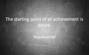 Napoleon Hill, Napoleon, and All: The starting point of all achievement is  desire.  Napoleon Hill