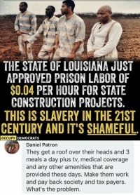 Memes, Work, and Prison: THE STATE OF LOUISIANA JUST  APPROVED PRISON LABOR OF  $0.04 PER HOUR FOR STATE  CONSTRUCTION PROJECTS.  THIS IS SLAVERY IN THE 21ST  CENTURY AND IT'S SHAMEFUL.  OCCUPY  DEMOCRATS  Daniel Patron  They get a roof over their heads and 3  meals a day plus tv, medical coverage  and any other amenities that are  provided these days. Make them work  and pay back society and tax payers.  What's the problem. (GC)