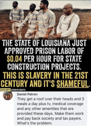21st century: THE STATE OF LOUISIANA JUST  APPROVED PRISON LABOR OF  $0.04 PER HOUR FOR STATE  CONSTRUCTION PROJECTS.  THIS IS SLAVERY IN THE 21ST  CENTURY AND IT'S SHAMEFUL.  OCCUPYDEMOCRATS  Daniel Patron  They get a roof over their heads and 3  meals a day plus tv, medical coverage  and any other amenities that are  provided these days. Make them work  and pay back society and tax payers.  What's the problem.