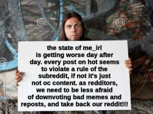 Bad, Memes, and Reddit: the state of me_irl  is getting worse day after  day. every post on hot seems  to violate a rule of the  subreddit, if not it's just  not oc content. as redditors,  we need to be less afraid  of downvoting bad memes and  reposts, and take back our reddit!!!  reamstime me_irl