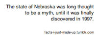 Facts, Nebraska, and The State: The state of Nebraska was long thought  to be a myth, unti it was finally  discovered in 1997.  facts--just-made-up.tumbir.com