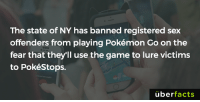 Memes, New York, and Pokemon: The state of NY has banned registered sex  offenders from playing Pokémon Go on the  fear that they'll use the game to lure victims  to PokéStops.  überfacts http://www.npr.org/sections/alltechconsidered/2016/08/02/488435018/new-york-bans-registered-sex-offenders-from-pok-mon-go