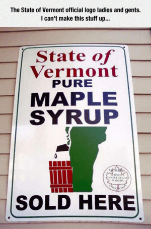 Club, Tumblr, and Blog: The State of Vermont official logo ladies and gents.  I can't make this stuff up...  State of  Vermont  PURE  MAPLE  SYRUP  其Mo  SOLD HERE laughoutloud-club:  Can't Make This Stuff Up