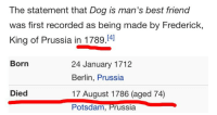 citizen-zero:  Fun fact: Frederick the Great loved dogs so much that he was still talking about them three years after his death.: The statement that Dog is man's best friend  was first recorded as being made by Frederick,  King of Prussia in 1789.14]   Born  24 January 1712  Berlin, Prussia  17 August 1786 (aged 74)  Potsdam, Prussia  Died citizen-zero:  Fun fact: Frederick the Great loved dogs so much that he was still talking about them three years after his death.