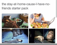 Friends, Home, and Starter Pack: the stay-at-home-cause-l-have-no-  friends starter pack meirl