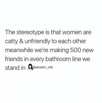 ⠀: The stereotype is that women are  catty & unfriendly to each other  meanwhile we're making 500 new  friends in every bathroom line we  stand in A  only ⠀