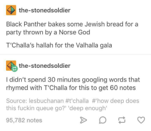 "Well he's not wrong: the-stonedsoldier  Black Panther bakes some Jewish bread for a  party thrown by a Norse God  T'Challa's hallah for the Valhalla gala  the-stonedsoldier  I didn't spend 30 minutes googling words that  rhymed with T'Challa for this to get 60 notes  Source: lesbuchanan #t'challa #'how deep does  this fuckin queue go?"" 'deep enough'  95,782 notes Well he's not wrong"