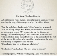 """Albert Einstein, Anime, and Alphabet: The Story Of Albert Einstein  Albert Einstein was a humble onion farmer in Germany when  one day the king of Germany came by. He said to Albert,  Say the alphabet... Backwards."""" Albert's mother screamed.  """"No! He is only a boy!"""" But Albert just smiled like he was in  an anime, and began. """"Z."""" he said, staring the king down  smugly. All onlookers gasped, and continued to exclaim and  yelp and holler like a pack of baboons as he knocked out the rest  of the letters. He only made it to G but by that time the king  was already so impressed that he said:  """"Ok Albert... You get to discover relativity.""""  """"Grelatibity?"""" said Albert, """"But all I know is onions!""""  The king replied, """"Where you're going... you won't need onions.  0)"""