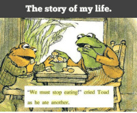 "Children, Life, and Book: The story of my life.  ""We must stop eating!"" cried Toad  as he ate another. <p>This Children's Book Explains My Life.</p>"