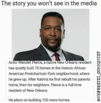 America, Anaconda, and Memes: The story you won't see in the media  E4  Actor Wendell Pierce, a native New Orleans residentE  has quietly built 75 homes in the historic African  American Pontchartrain Park neighborhood, where »,  he grew up. After Katrina he first rebuilt his parentsE  home, then his neighbors. Pierce is a full-time  resident of New Orleans.  E4  He plans on building 100 more homes. blackexcellence blackbeauty blackbusiness africanamerican blackcommunity melanin blackpride blackout america usa blackscience education diversity blackpride blackandproud blackpower