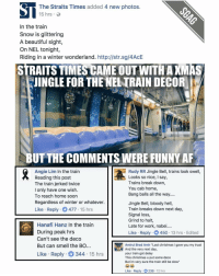 "Singaporeans can be a creative and funny bunch sometimes hahaha! 😂😂: The Straits Times added 4 new photos  15 hrs.  In the train  Snow is glittering  A beautiful sight,  On NEL tonight,  Riding in a winter wonderland. http://str.sg/4AcE  STRAITS TIMESCAME OUT WITHAXMAS  KJINGLE FOR THE NELTRAIN DECOR  BUT THE COMMENTS WERE FUNNY AF  Rudy RR Jingle Bell, trains look swell,  Angie Lim In the train  Looks so nice  I say,  Reading this post  Trains break down,  The train jerked twice  You cab home,  I only have one wish.  Bang balls all the way....  To reach home soon  Regardless of winter or whatever.  Jingle Bell, bloody hell,  Like Reply  O 477 15 hrs  Train breaks down next day,  Signal loss,  Grind to halt  Hanafi Hanz in the train  Late for work, nabe  During peak hrs  Like Reply 450  13 hrs Edited  Can't see the deco  But can smell the BO  Amirul Brad Amir ""Last christmas i gave you my trust  And the very next day  Like Reply 344  15 hrs  your train got delay  This christmas u put some deco  But im very sure the train still be slow""  Like Reply 12 hrs Singaporeans can be a creative and funny bunch sometimes hahaha! 😂😂"