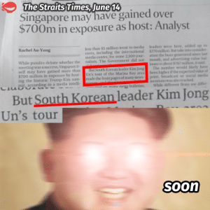 South Korean leader Kim Jong Un by reddumpling FOLLOW HERE 4 MORE MEMES.: The Straits Times, June 14  Singapore may have gained over  $700m in exposure as host: Analyst  Rachel Au-Yong  less than $5 million went to media  costs, including the international  media centre, for some 2,500 jour-  nalists. The Government did not  leaders were here, added up to  $270 million. But take into consider  ation the buzz generated since last  month, and advertising value bal  ーーーーーーーーーーー  ーーーーーー  ー  While pundits debate whether the  meeting was a success, Singapore it  loons to about $767 million, it said  ay have gained more than But South Korean leader Kim Jong The number would likely have  $700 million in exposure by host- Un's tour of the Marina Bay area been higher if the expected value of  ing the historic Trump-Kim sum-made the front pages of many newsprint, broadcast or social media  mit, according to a media intelli-  mentions was also tracked  a an manu news bulletins, While different firms use differ  But South Korean leader Kim Jong  Un's tour  Soon South Korean leader Kim Jong Un by reddumpling FOLLOW HERE 4 MORE MEMES.