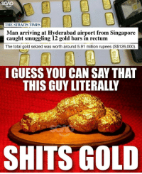 Question is how did he manage to stuff so many of it up his arse? OUCH!: THE STRAITS TIMES  Man arriving at Hyderabad airport from Singapore  caught smuggling 12 gold bars in rectum  The total gold seized was worth around 5.91 million rupees (S$126,000)  I GUESS YOU CAN SAY THAT  SHITS GOLD Question is how did he manage to stuff so many of it up his arse? OUCH!