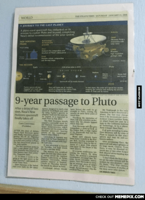 "In light of New Horizon's closest approach with Pluto coming in two hours, here's a newspaper article I've had since I was 6.omg-humor.tumblr.com: THE STRAITS TIMES SATURDAY JANUARY 21, 2006  WORLD  » JOURNEY TO THE LAST PLANET  A piano-sized spacecraft has embarked on its  mission to explore Pluto and beyond, completing  Nasa's initial reconnaissance of the solar system.  Antenna  SWAP  Observes Pluto's  interaction with  solar wind  Radioisotope  thermoelectric  NEW HORIZONS  PROBE  generato  LORRI  Provides  Weght 55Skg  Alice  Analyses the composition and  structure of Pluto's atmosphere  high resolution  geologie data  Raiph  Provides colour, composition  and thermal maps  Pumun  SOURCE NASA  THE MISSION  Earth  Pluto  3.06 billion miles in 2015  SOLAR SYSTEM  Nephine  Jupiter  Kuiper Belt  and nyont  Charon  (Pluto's  imoon)  Mars  Venus  Uranus  Saturn  Sun  Merary  Asteroids  2016-20  Spacecraft will be mostly dormant  2015  2007  In nine years, the probe will spend five months  mapping the surfaces and studying the environ-  ments of Pluto and its moons  Nasa will make use of Jupiter's  gravity to stingshet the craft to Pluto,  trimming the trip by five years  Fastest spacecraft ever  taunched will reach lunar  orhit in just nine hours  GRAPHICS ADAPTED FROM AP AND REUTERS  9-year passage to Pluto  After a delay of two  days, Nasa's New  Horizons spacecraft  finally takes off  agency 200kmh next year straight to Pluto, costing the  designed to reach a top  have forced the craft to go  American to have discovered  American to bgn is the only  by using Jupiter's gravity to  slingshot itself into the outer so  mission an extra three years of  travel time.  Plumbing the mysteries of  Pluto will help scientists under-  stand why the planets formed  where they did  New Horizons will aso give  researchers a close-up look at  planet. But that may change  soon if the Intemational Astro  nomical Union certifies Xena  an object found last year by a  team at the California Institute  of Technology, to be a planet.  Xena is larger than Pluto  If all goes according to plan,  New Horizons will fly close to  Pluto to sample its thin atmo  -  lar system. It is expected to  reach Pluto in July 2015.  The New Horizons launch  capped a successful week for  the National Aeronautics and  Space Administration, which  on Sunday saw the return of the  AFTER two days of delays, Stardust spacecraft, bearing  CAPE CANAVERAL  (FLORIDA)  of ley planetoids that lies be  craft finally executed a picture  perfect lift-off on Thursday  from Cape Canaveral in Florida  on a nine-vear journey to Piutn,keep its sppotntment with Jupi-  the last unexplored planet in  our selar system.  The first American probe to on Tuesday, but high winds  visit a new planet since 1977. forced a one-day delay  New Hortzons was launched at  2p Eastern time (3am yester- again the next day when a pow-  day, Singapore time).  where it needs to be, Pysics Laboratory at Johns sides seven scientific instru-  going at the right speed, in the Hopkins University, where ments, New Horizons is carry-  right direction"", said launch di  rector Omar Baez  New Horizons is the lastest  crft ever bulit by the space  shaped comet Wild 2.  ere and map its still-un-  Launching in January was been found recentlyets have  inuportant for New Herizons to  known surface.  After scrutinising Pluto, the  spacecraft will take a glimpae at  its large moon, Charon. Prom  there, it may be directed to  wards one or two other Kuiper  Belt objects before heading into  per Belt, leading scientists to  speculate that it may be the re-  mains of a giant 10th planet  ton apart by the forces of the  inner planets  At a news conference fol-  ter nost year.  It was scheduled to launch  The mission was scrubbed lowing the launch, Dr Alan interstellar space.  Stern, the mission's principal  ""I don't think the final chap  ter (of the solar system) will fe  written by this mission,"" said  Dr Stern.""The 21st century  will be a bonanza of studies of  the deep outer solar system.""  LOS ANGELES TIMES  mission control is located  Clouds on Thursday delayed  the launch by almost an hour.  Continued delays would  ing an unusual piece of cargo  the ashes of Mr Clyde Tom-  baugh, the astronomer who dis  covered Pluto in 1930.  CНECK OUT MЕМЕРIХ.COМ  MEMEPIX.COM In light of New Horizon's closest approach with Pluto coming in two hours, here's a newspaper article I've had since I was 6.omg-humor.tumblr.com"