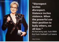 """@the strangle  """"Disrespect  invites  disrespect.  Violence incites  violence. When  the powerful use  their position to  bully others, we  all lose.""""  All that being said, fuck MMA.  And fuck football! Lol losers  Meryl Streep Lemme just finish this speech about disrespect, by disrespecting an entire culture of people .. Makes sense"""