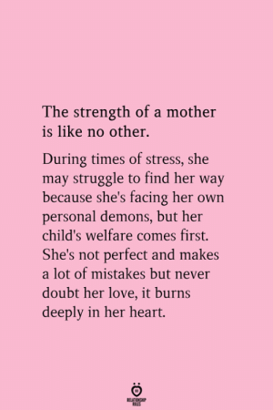 welfare: The strength of a mother  is like no other.  During times of stress, she  may struggle to find her way  because she's facing her own  personal demons, but her  child's welfare comes first.  She's not perfect and makes  a lot of mistakes but never  doubt her love, it burns  deeply in her heart.