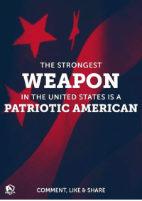 United: THE STRONGEST  WEAPON  IN THE UNITED STATES IS A  PATRIOTIC AMERICAN  COMMENT, LIKE & SHARE