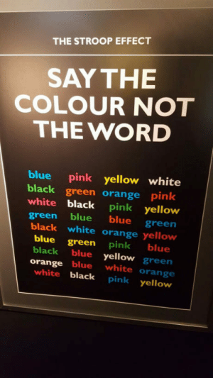 laughoutloud-club:  This shouldn't be that hard…: THE STROOP EFFECT  SAY THE  COLOUR NOT  THE WORD  blue pink yellow white  black green orange pink  white black pink yellow  green blue blue green  black white orange yellow  blue green pink blue  black blue yellow green  orange blue white orange  white black pink yellow laughoutloud-club:  This shouldn't be that hard…