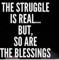 The Struggle is Real: THE STRUGGLE  IS REAL  BUT,  SO ARE  THE BLESSINGS