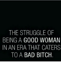 Don't worry Im not that type bad bitches get treated how they should cum dumped and left with 3.50 for the bus you fuckin peasants: THE STRUGGLE OF  BEING A GOOD WOMAN  IN AN ERA THAT CATERS  TO A  BAD BITCH Don't worry Im not that type bad bitches get treated how they should cum dumped and left with 3.50 for the bus you fuckin peasants