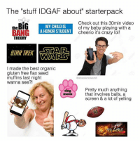 """Lmao same😂! Tag some friends 👇🏻 lmao starterpacks lol haha Photo Cred: @absoluteworst: The """"stuff IDGAF about"""" starterpack  theBiG  MY CHILD IS  A HONOR STUDENT  Check out this 30min video  of my baby playing with a  cheerio it's crazy lol!  THEORY  STAR TREK  STAR  A  WARS  I made the best organic  gluten free flax seed  muffins last night  wanna see?!  @absoluteworst  Pretty much anything  that involves balls, a  screen & a lot of yelling  dog  mom Lmao same😂! Tag some friends 👇🏻 lmao starterpacks lol haha Photo Cred: @absoluteworst"""