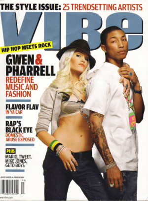 Fashion, Music, and Pharrell: THE STYLE ISSUE: 25 TRENDSETTING ARTISTS  HIP HOP MEETS ROCK  GWEN&  PHARRELL  REDEFINE  MUSIC AND  FASHION  FLAVOR FLAV  IN YA EAR  RAP'S  BLACKEYE  DOMESTIC  ABUSE EXPOSED  PLUS  MARIO, TWEET,  MIKE JONES,  GETO BOYS  3.99/CAN $5.50 MARCH 200s  03>  ww.vibe.com