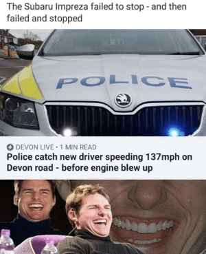 I never would've guessed that this was funny, thanks for telling me!: The Subaru Impreza failed to stop and then  failed and stopped  POLICE  DEVON LIVE 1 MIN READ  Police catch new driver speeding 137mph on  Devon road before engine blew up I never would've guessed that this was funny, thanks for telling me!