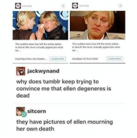 I was sitting next to someone when I read the last line and idk them so I didn't wanna laugh but ITS FUNNY: The sudden news has lef the entire nation  The sudden news hasleft the entire nation  in shock 'We never actually appreciate what  in shock We never actually appreciate what  Good Bye Ellen Our Hearts  LEARN MORE  Goodbye for Ever Ellen  jackwynand  why does tumblr keep trying to  convince me that ellen degeneres is  dead  sitcorn  they have pictures of ellen mourning  her own death I was sitting next to someone when I read the last line and idk them so I didn't wanna laugh but ITS FUNNY