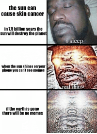 "Dank, Meme, and Memes: the sun can  cause skin cance  in 7.5 billion years the  sun will destroy the planet  i sleep  when the sun shines on your  phone you can't see memes  if the earth is gone  there will be no memes <p>🅱olar 🅱lare via /r/dank_meme <a href=""http://ift.tt/2sv63jM"">http://ift.tt/2sv63jM</a></p>"