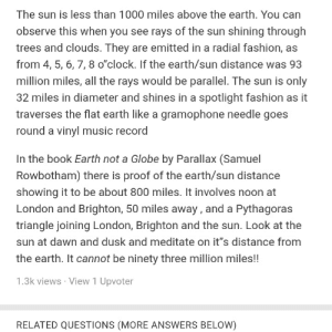 """Believe what you want but this is totally wrong: The sun is less than 1000 miles above the earth. You can  observe this when you see rays of the sun shining through  trees and clouds. They are emitted in a radial fashion, as  from 4, 5, 6, 7, 8 o""""clock. If the earth/sun distance was 93  million miles, all the rays would be parallel. The sun is only  32 miles in diameter and shines in a spotlight fashion as it  traverses the flat earth like a gramophone needle goes  round a vinyl music record  In the book Earth not a Globe by Parallax (Samuel  Rowbotham) there is proof of the earth/sun distance  showing it to be about 800 miles. It involves noon at  London and Brighton, 50 miles away , and a Pythagoras  triangle joining London, Brighton and the sun. Look at the  sun at dawn and dusk and meditate on it""""s distance from  the earth. It cannot be ninety three million miles!!  1.3k views · View 1 Upvoter  RELATED QUESTIONS (MORE ANSWERS BELOW) Believe what you want but this is totally wrong"""