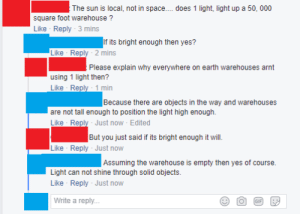 Tumblr, Blog, and Earth: The sun is local, not in space.... does 1 light, light up a 50, 000  square foot warehouse?  Like Reply 3 mins  If its bright enough then yes?  Like Reply 2 mins  Please explain why everywhere on earth warehouses arnt  using 1 light then?  Because there are objects in the way and warehouses  are not tall enough to position the light high enough.  Like Reply Just now Edited  But you just said if its bright enough it will.  Like Reply Just now  Assuming the warehouse is empty then yes of course.  Light can not shine through solid objects.  Like Reply Just now  Write a reply.. memehumor:  The sun is local not in space.