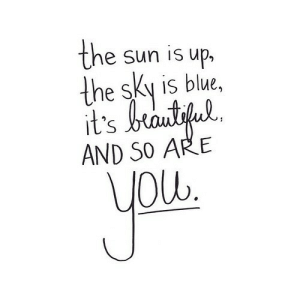https://iglovequotes.net/: the sun is up,  the sky is blue,  it's brautiful.  AND SO ARE  you. https://iglovequotes.net/