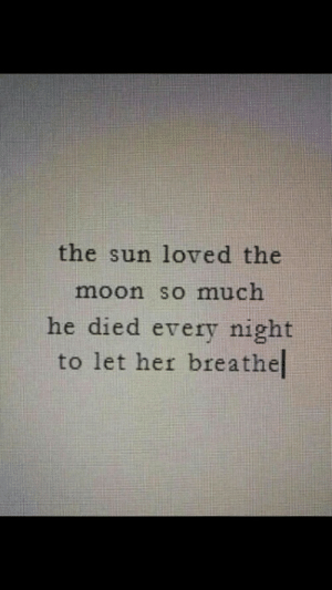 Every Night: the sun loved the  moon so much  he died every night  to let her breathel