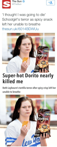 """Bitch, Crying, and Fucking: The  Sun  @TheSurn  1  I thought I was going to die  Schoolgirl's terror as spicy snack  left her unable to breathe  thesun.uk/6014BDWUu  ПЕ  oritas   Super-hot Dorito nearly  killed me  Beth Laybourn's tortilla terror after spicy crisp left her  unable to breathe  ПЕ  Doritos <p><a href=""""http://equestrianrepublican.tumblr.com/post/124497703111/highfunctioningmisanthrope-fugdamatriarchy"""" class=""""tumblr_blog"""">equestrianrepublican</a>:</p>  <blockquote><p><a href=""""http://highfunctioningmisanthrope.tumblr.com/post/124493030529/fugdamatriarchy-anowlofthenight"""" class=""""tumblr_blog"""">highfunctioningmisanthrope</a>:</p>  <blockquote><p><a href=""""http://fugdamatriarchy.tumblr.com/post/124486235624/anowlofthenight-onlyblackgirl-airdick"""" class=""""tumblr_blog"""">fugdamatriarchy</a>:</p>  <blockquote><p><a href=""""http://anowlofthenight.tumblr.com/post/124471615969/onlyblackgirl-airdick-mariannadominicana"""" class=""""tumblr_blog"""">anowlofthenight</a>:</p>  <blockquote><p><a href=""""http://onlyblackgirl.com/post/124457195311/airdick-mariannadominicana-atane-white"""" class=""""tumblr_blog"""">onlyblackgirl</a>:</p>  <blockquote><p><a href=""""http://airdick.tumblr.com/post/124448557132/mariannadominicana-atane-white-girl-nearly"""" class=""""tumblr_blog"""">airdick</a>:</p>  <blockquote><p><a href=""""http://mariannadominicana.tumblr.com/post/124415277379/atane-white-girl-nearly-dies-from-eating"""" class=""""tumblr_blog"""">mariannadominicana</a>:</p>  <blockquote><p><a href=""""http://atane.tumblr.com/post/124322990099/white-girl-nearly-dies-from-eating-spicy"""" class=""""tumblr_blog"""">atane</a>:</p>  <blockquote><p>White girl nearly dies from eating 'spicy' Doritos.</p><p><br/></p></blockquote>  <p>Oh my god</p></blockquote>  <p>weak bitch deserved it </p></blockquote>  <p>LMAOOOOOOOOOOO</p></blockquote>  <p>Aah tumblr. <i>Such a wonderful site.</i></p><p>So, after doing some research into this I found out a few things.</p><p>The chips pictured above areDoritos new Roulette bag. They're filled with mostlyN"""