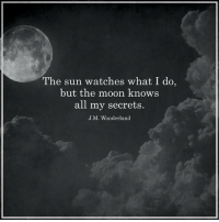 Moon: The sun watches what I do,  but the moon knows  all my secrets.  J.M. Wonderland