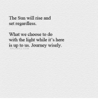 Journey, Memes, and 🤖: The Sun will rise and  set regardless  What we choose to do  with the light while it's here  is up to us. Journey wisely. you