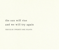 twenty one: the sun wll rise  and we will try again  TRUCE BY TWENTY ONE PILOTS