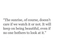 "Beautiful, Sunrise, and Watch: ""The sunrise, of course, doesn't  care if we watch it or not. It will  keep on being beautiful, even if  no one bothers to look at it."""