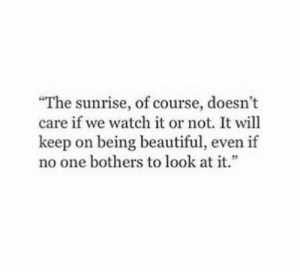 "Beautiful, Sunrise, and Watch: ""The sunrise, of course, doesn't  care if we watch it or not. It will  keep on being beautiful, even if  no one bothers to look at it."