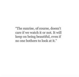 Beautiful, Sunrise, and Watch: The sunrise, of course, doesn't  care if we watch it or not. It will  keep on being beautiful, even if  no one bothers to look at it.