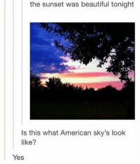 "Beautiful, Memes, and The Star-Spangled Banner: the sunset was beautiful tonight  Is this what American sky's look  like?  Yes <p>*the star spangled banner plays* via /r/memes <a href=""https://ift.tt/2KduCx3"">https://ift.tt/2KduCx3</a></p>"