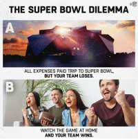 Hmmm... 🤔 #SBLIII https://t.co/ccZlScueXU: THE SUPER BOWL DILEMMA  ALL EXPENSES PAID TRIP TO SUPER BOWL,  BUT YOUR TEAM LOSES,  WATCH THE GAME AT HOME  AND YOUR TEAM WINS. Hmmm... 🤔 #SBLIII https://t.co/ccZlScueXU