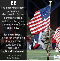 """Memes, News, and Nfl: The Super Bowl game  program IS  designed for fans to  commemorate &  celebrate the game,  players, teams & the  Super Bowl  It's never been a  place for advertising  that could be  considered by  some as a  political statement.  NFL spokesman  Brian McCarthy  FOX  NEWS  APPhoto David J: Philip NFL spokesman Brian McCarthy told Fox News that the League rejected a Super Bowl ad from the American Veterans group due to its political nature because it contained the words """"Please Stand""""."""