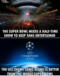 True! 👌: THE SUPER BOWL NEEDS A HALF-TIME  SHOW TO KEEP FANS ENTERTAINED  E F  CHAMPIONS  LEAGUE  THE UCL THEME SONG ALONE IS BETTER  THAN THE WHOLE SUPER BOWL True! 👌