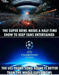 Double tap if true 🤣: THE SUPER BOWL NEEDS A HALF-TIME  SHOW TO KEEP FANS ENTERTAINED  E F  CHAMPIONS  LEAGUE  THE UCL THEME SONG ALONE IS BETTER  THAN THE WHOLE SUPER BOWL Double tap if true 🤣