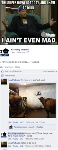 Future, Meme, and Memes: THE SUPER BOWLIS TODAY, AND I HAVE  TO MILK  AIN'T EVEN MAD   Farming memes  Liked February 2  FM  MEMES  I have a radio so I'm good.. James  Like Comment Share  848 people like this.  Top Comments  444 shares  Jon McCabe We have a tv so it's all good  Like Reply 51 February 2 at 7:22am  Famng memes replied  4 Replies  Farming memes Do you mind ifI use this picture  MEMES for a future meme? ~James  Like Reply 3 February 2 at 8:33am  Jon McCabe Not at all go for it  Like Reply 2 February 2 at 9:26am Edited