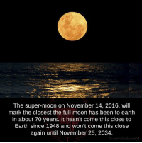 Moon: The super-moon on November 14, 2016, will  mark the closest the full moon has been to earth  in about 70 years. It hasn't come this close to  Earth since 1948 and won't come this close  again until November 25, 2034  fb.com/factsweird