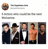 Memes, Superhero, and Wolverine: The Superhero Axis  @superheroaxis  SUPERERO  AXIS  5 Actors who could be the next  Wolverine.  2017 Nobody will ever replace @thehughjackman 👌