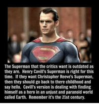 Christopher Reeve: The Superman that the critics want is outdated as  they are. Henry Cavill's Superman is right for this  time. they want Christopher Reeve's Superman,  then they should go back to there childhood and  say hello. Cavill's version is dealing with finding  himself as a hero in an unjust and paranoid world  called Earth. Remember it's the 21st century.
